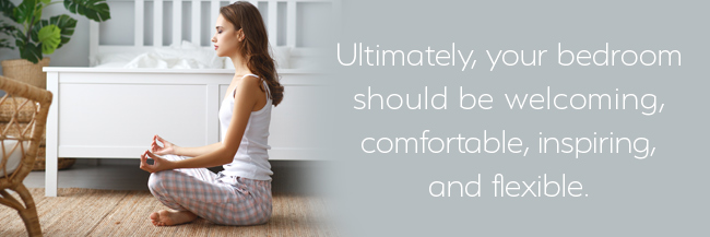 Ultimately, your bedroom should be welcoming, comfortable, inspiring, and flexible.