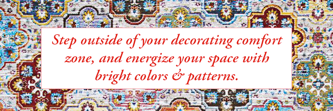 Step outside of your decorating comfort zone and energize your space with bright colors and patterns.