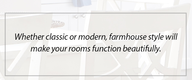 Whether classic or modern, farmhouse style will make your rooms function beautifully
