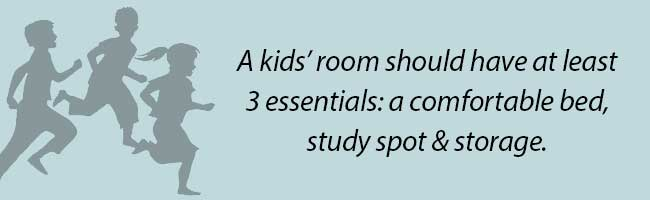 A kid's room should have at least 3 essentials: a comfortable bed, study spot, and storage.