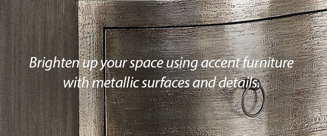 Brighten up your space using accent furniture with metallic surfaces and details