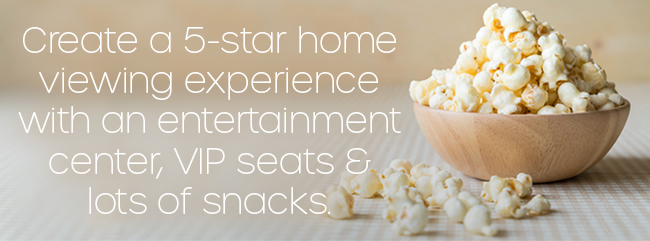 Create a five star home viewing experience with an entertainment center, VIP seats and lots of snacks!